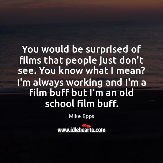 You would be surprised of films that people just don't see. You Mike Epps Picture Quote