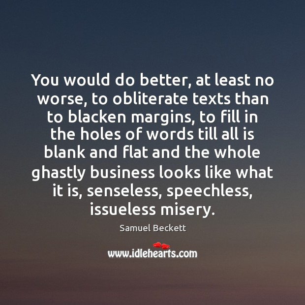 You would do better, at least no worse, to obliterate texts than Samuel Beckett Picture Quote