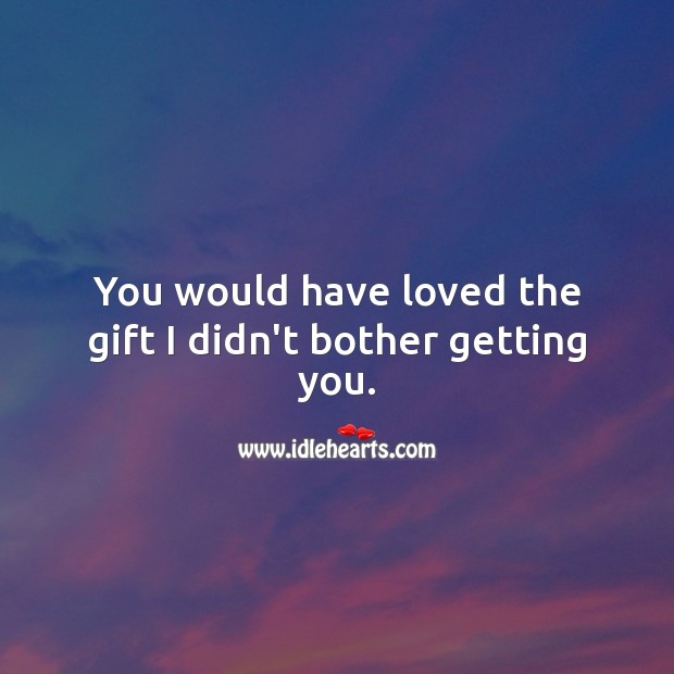 You would have loved the gift I didn't bother getting you. Image