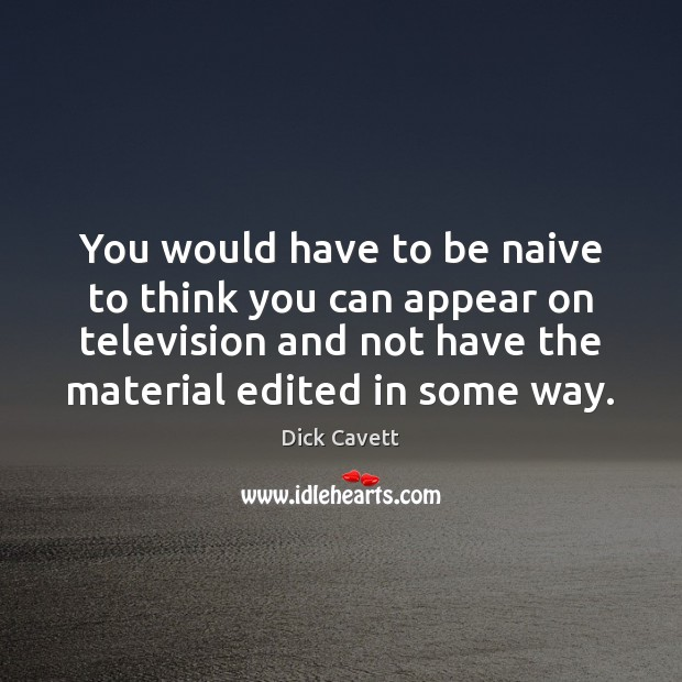 You would have to be naive to think you can appear on Dick Cavett Picture Quote