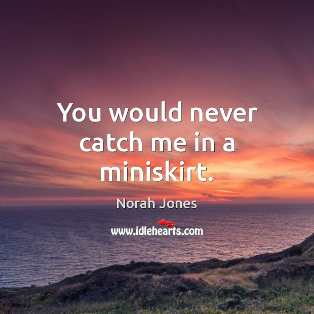You would never catch me in a miniskirt. Norah Jones Picture Quote