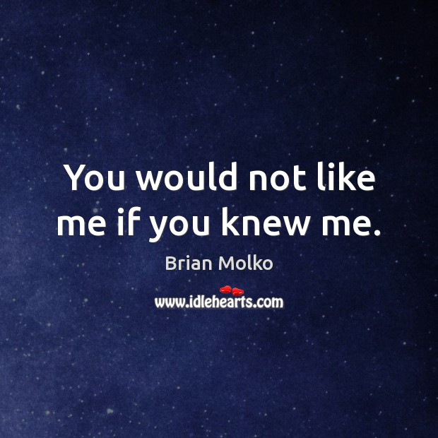 You would not like me if you knew me. Image