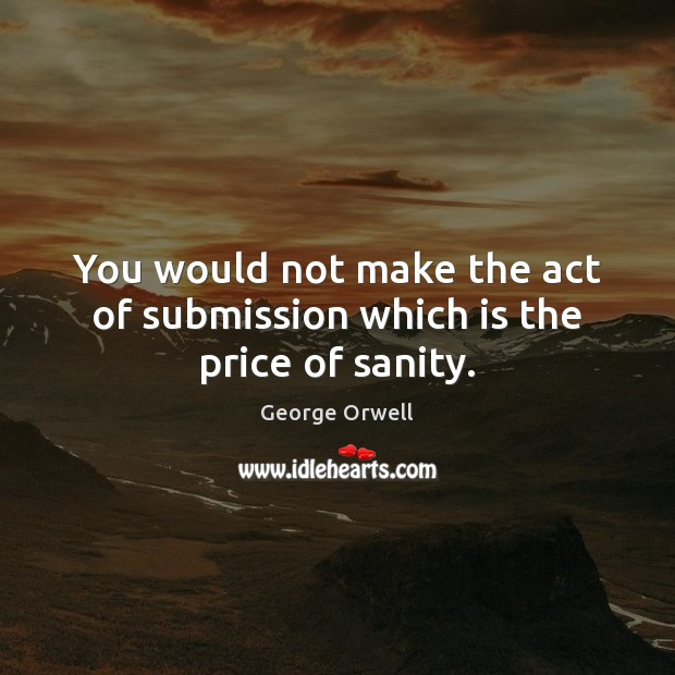 You would not make the act of submission which is the price of sanity. Image