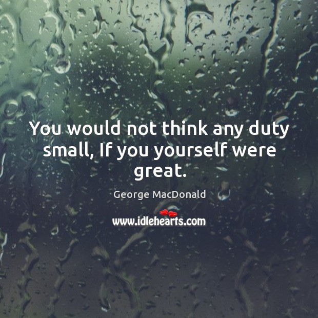 You would not think any duty small, If you yourself were great. Image