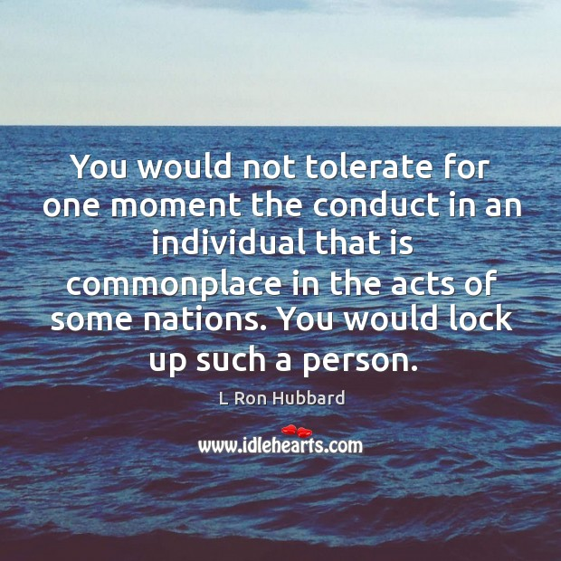 Image, You would not tolerate for one moment the conduct in an individual that is commonplace