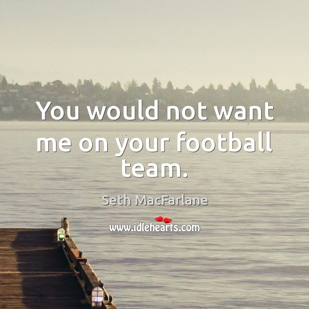 You would not want me on your football team. Football Quotes Image