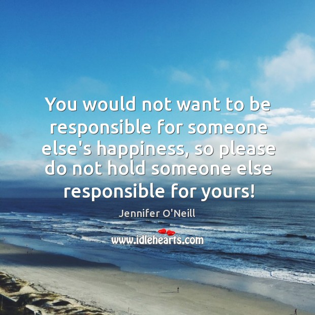 You would not want to be responsible for someone else's happiness, so Image