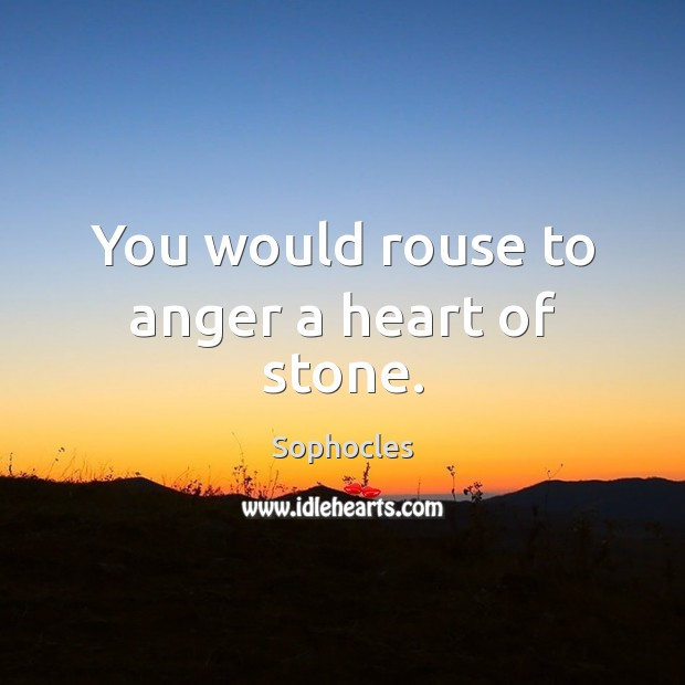 You would rouse to anger a heart of stone. Sophocles Picture Quote