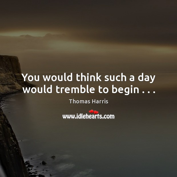 Thomas Harris Picture Quote image saying: You would think such a day would tremble to begin . . .