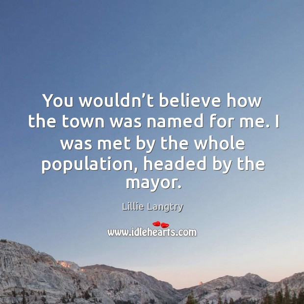 You wouldn't believe how the town was named for me. I was met by the whole population, headed by the mayor. Lillie Langtry Picture Quote