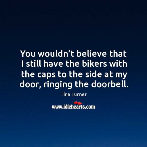 You wouldn't believe that I still have the bikers with the caps to the side at my door, ringing the doorbell. Image