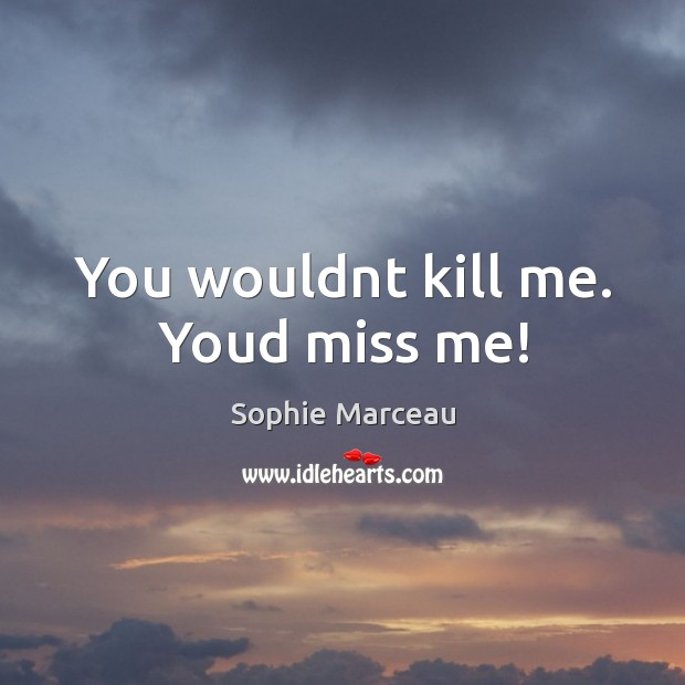 You wouldnt kill me. Youd miss me! Sophie Marceau Picture Quote
