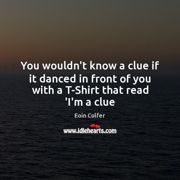 Image, You wouldn't know a clue if it danced in front of you with a T-Shirt that read 'I'm a clue