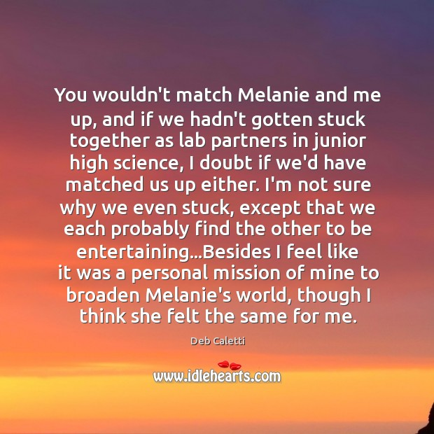 You wouldn't match Melanie and me up, and if we hadn't gotten Image
