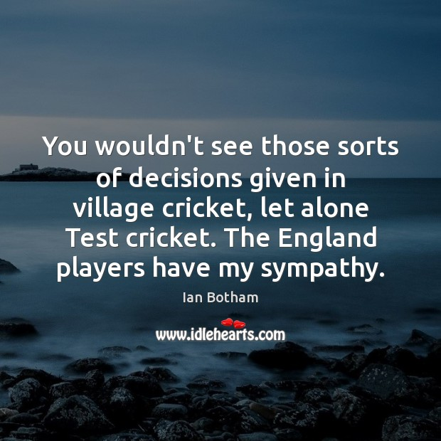 You wouldn't see those sorts of decisions given in village cricket, let Image