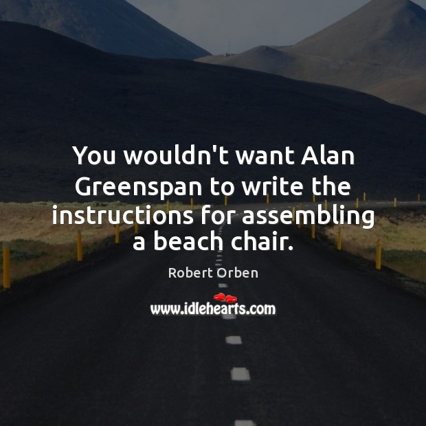 You wouldn't want Alan Greenspan to write the instructions for assembling a beach chair. Robert Orben Picture Quote
