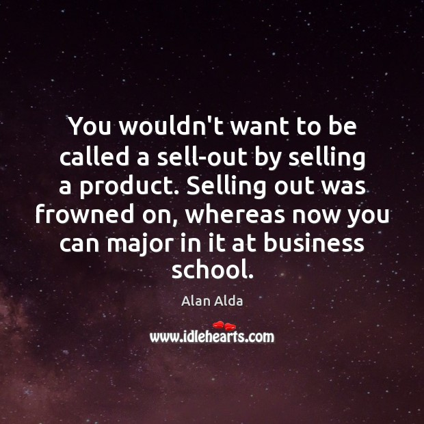 You wouldn't want to be called a sell-out by selling a product. Alan Alda Picture Quote