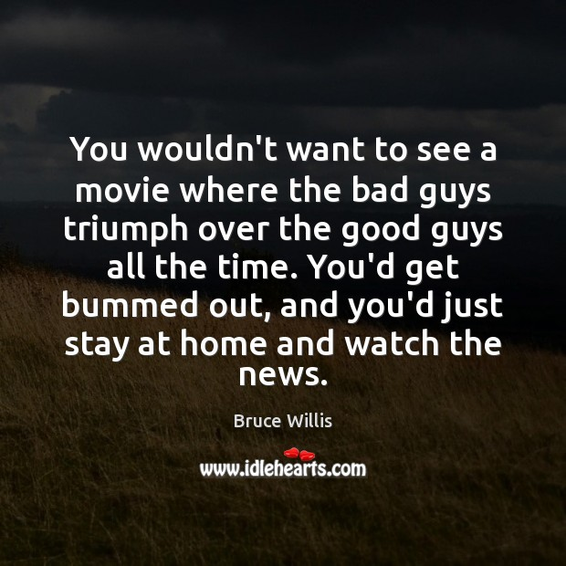 You wouldn't want to see a movie where the bad guys triumph Bruce Willis Picture Quote