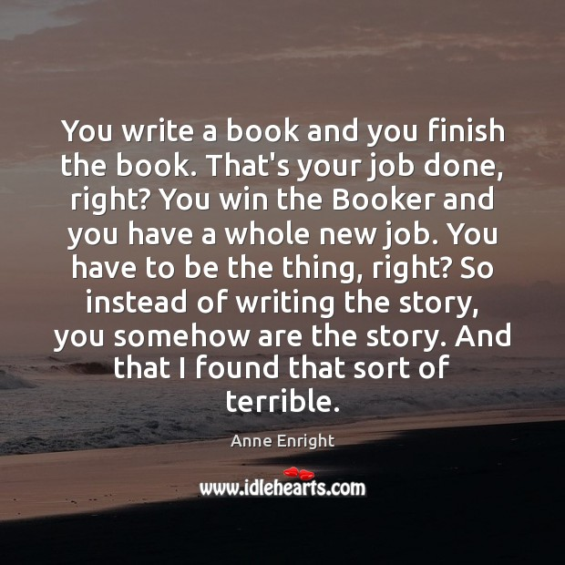 Image, You write a book and you finish the book. That's your job