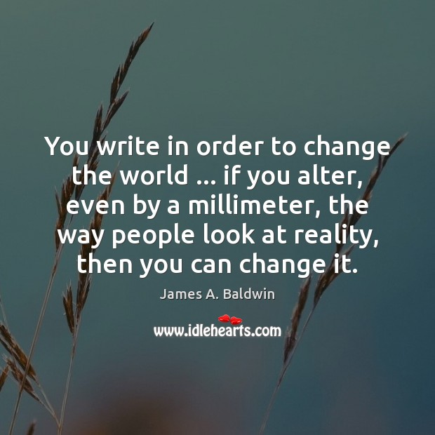 You write in order to change the world … if you alter, even Image