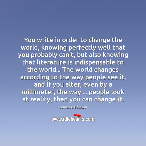 You write in order to change the world, knowing perfectly well that James A. Baldwin Picture Quote
