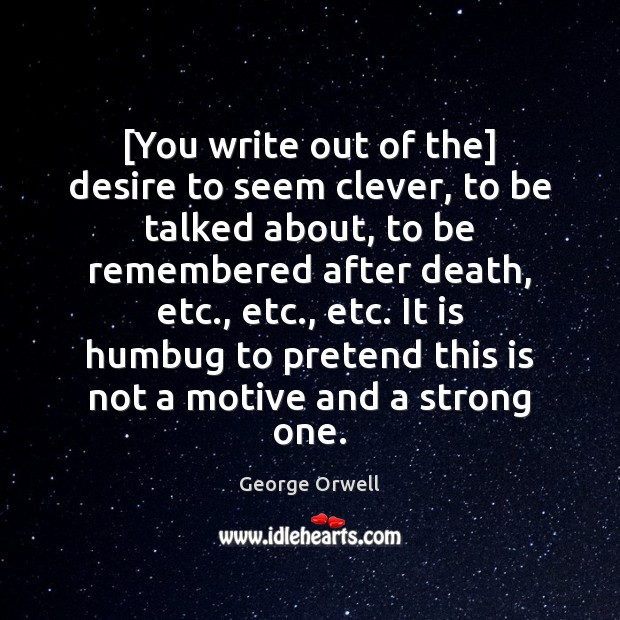 [You write out of the] desire to seem clever, to be talked Clever Quotes Image