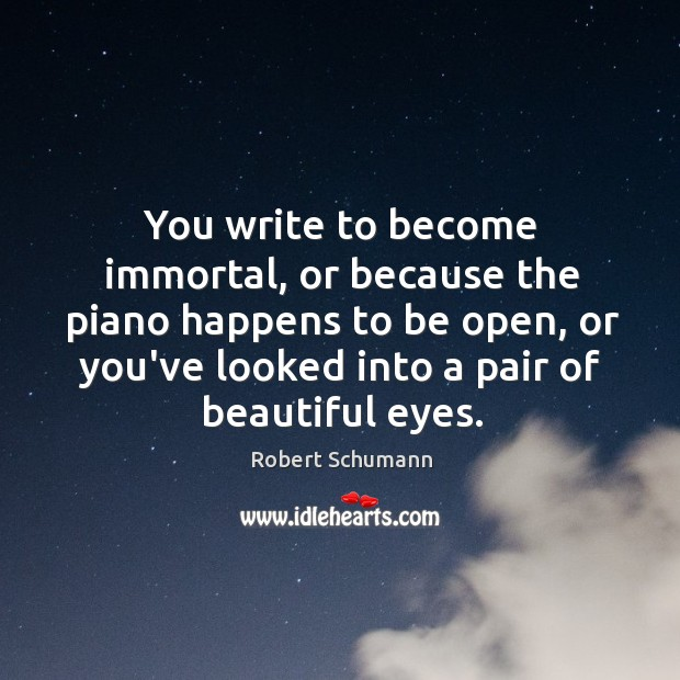 Image, You write to become immortal, or because the piano happens to be