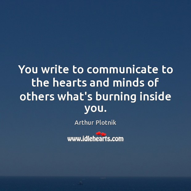Image, You write to communicate to the hearts and minds of others what's burning inside you.