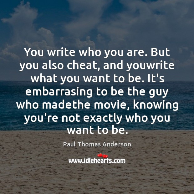 You write who you are. But you also cheat, and youwrite what Paul Thomas Anderson Picture Quote