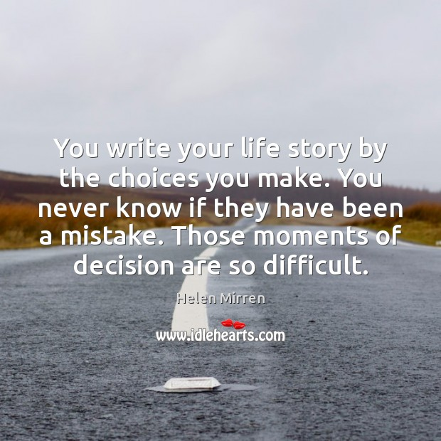 You write your life story by the choices you make. You never Helen Mirren Picture Quote