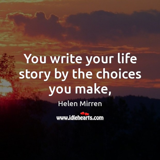 You write your life story by the choices you make, Helen Mirren Picture Quote