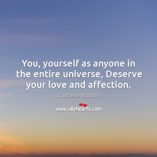 You, yourself as anyone in the entire universe, deserve your love and affection. Image