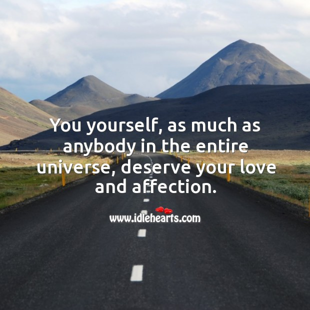 You yourself, as much as anybody in the entire universe, deserve your love and affection. Image