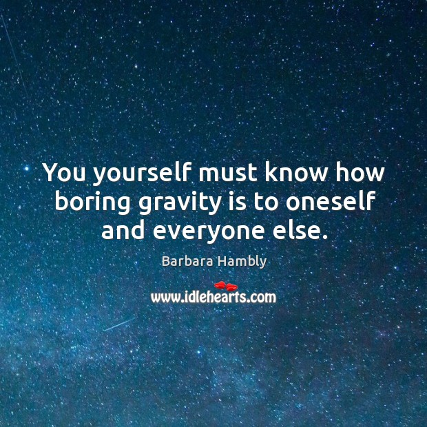 You yourself must know how boring gravity is to oneself and everyone else. Barbara Hambly Picture Quote