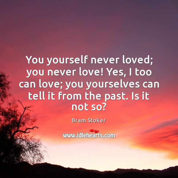 You yourself never loved; you never love! Yes, I too can love; Image