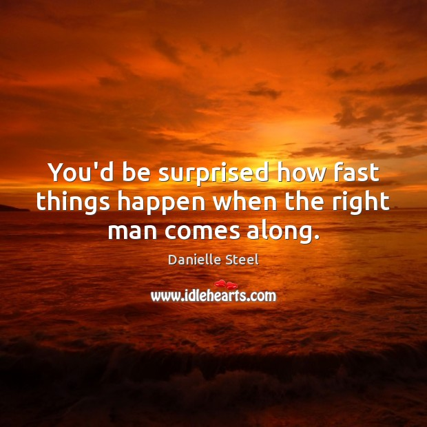 You'd be surprised how fast things happen when the right man comes along. Image