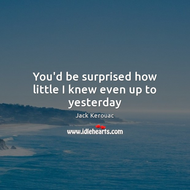 You'd be surprised how little I knew even up to yesterday Jack Kerouac Picture Quote