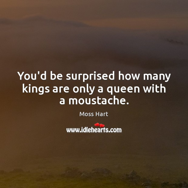 You'd be surprised how many kings are only a queen with a moustache. Image