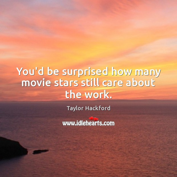You'd be surprised how many movie stars still care about the work. Image