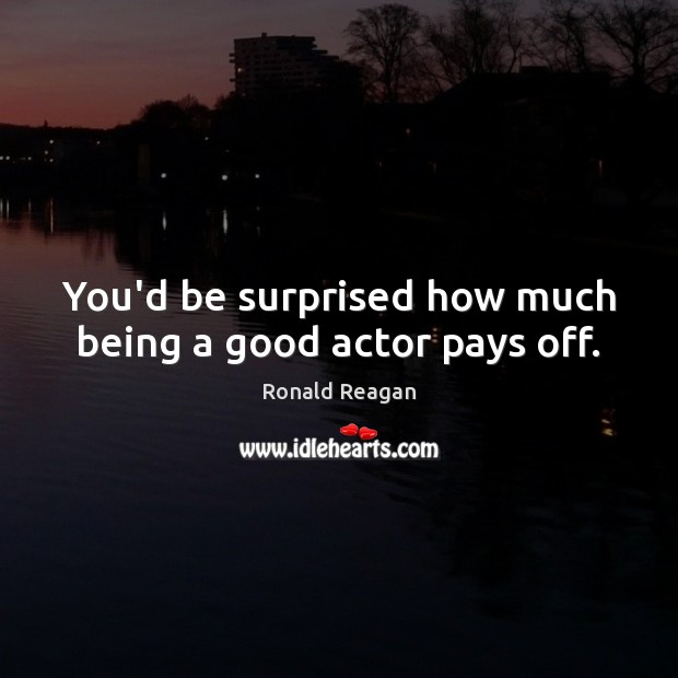Image, You'd be surprised how much being a good actor pays off.