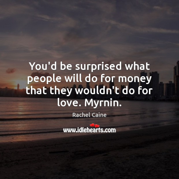 You'd be surprised what people will do for money that they wouldn't do for love. Myrnin. Image