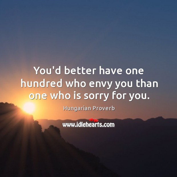You'd better have one hundred who envy you than one who is sorry for you. Image