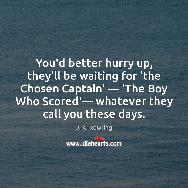 You'd better hurry up, they'll be waiting for 'the Chosen Captain' — 'The Image