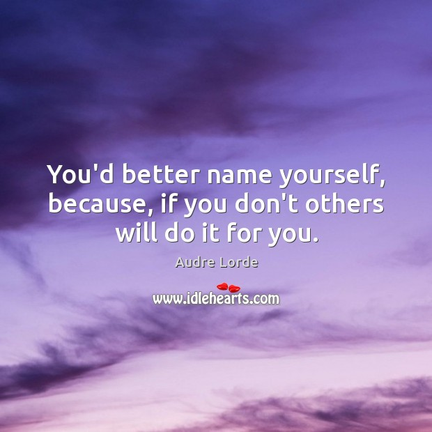 You'd better name yourself, because, if you don't others will do it for you. Audre Lorde Picture Quote