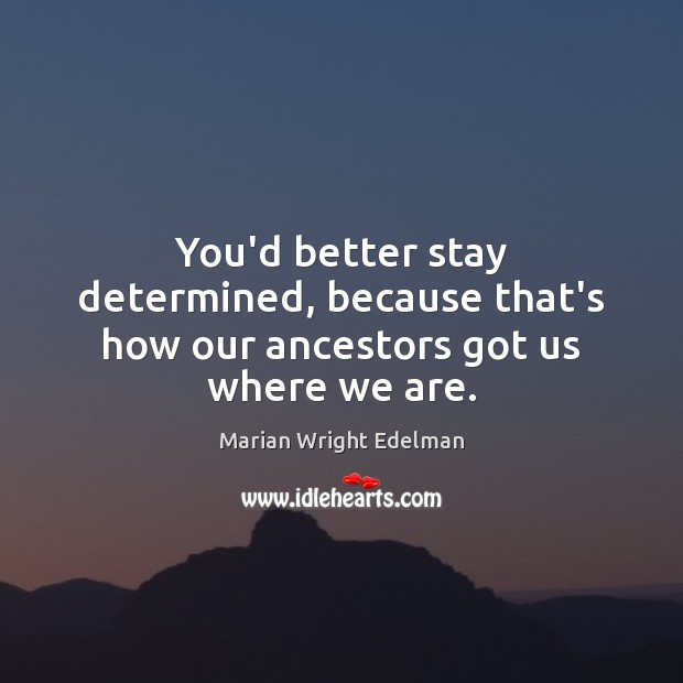 You'd better stay determined, because that's how our ancestors got us where we are. Marian Wright Edelman Picture Quote