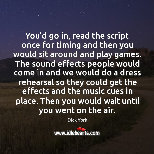 You'd go in, read the script once for timing and then you would sit around and play games. Dick York Picture Quote