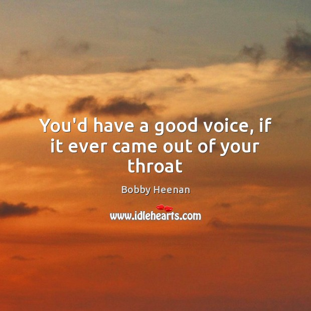 You'd have a good voice, if it ever came out of your throat Bobby Heenan Picture Quote
