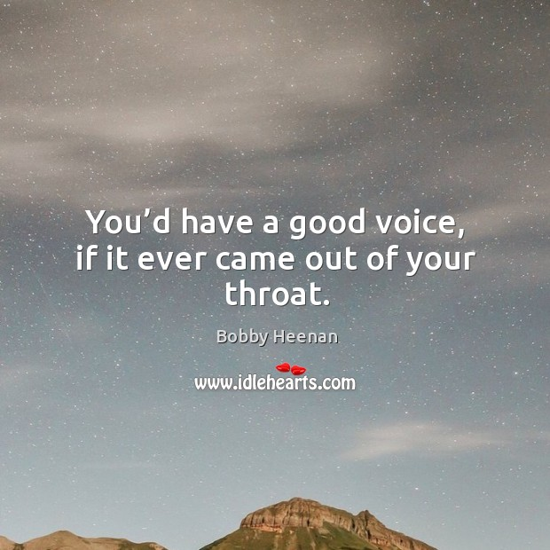 You'd have a good voice, if it ever came out of your throat. Bobby Heenan Picture Quote