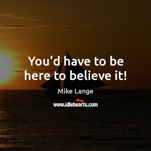 You'd have to be here to believe it! Image