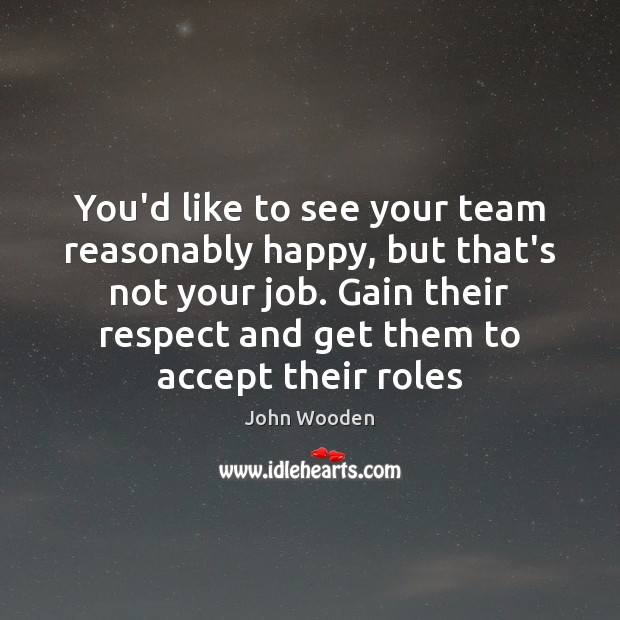 You'd like to see your team reasonably happy, but that's not your John Wooden Picture Quote